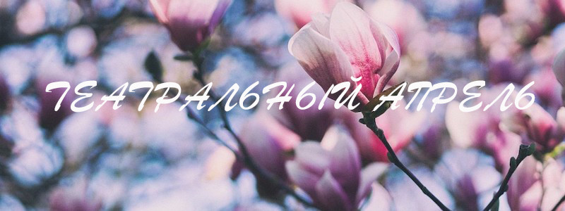 Театральный апрель. Рассказываем, что необходимо посмотреть до открытия дачного сезона